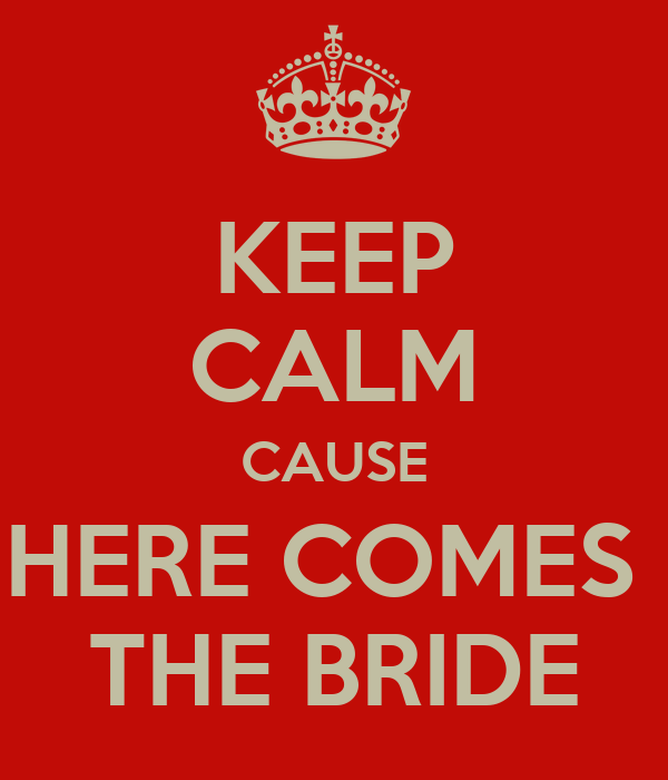 KEEP CALM CAUSE HERE COMES  THE BRIDE