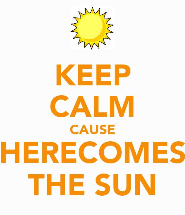 KEEP CALM CAUSE HERECOMES THE SUN