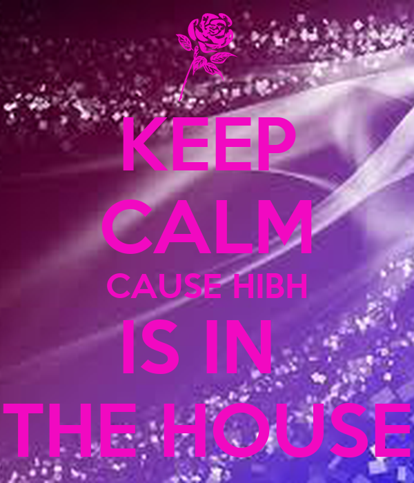 KEEP CALM CAUSE HIBH IS IN  THE HOUSE