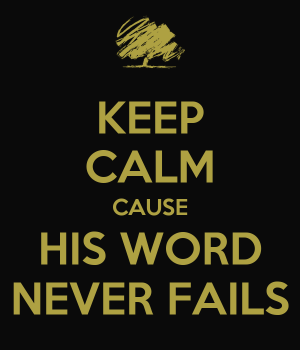 KEEP CALM CAUSE HIS WORD NEVER FAILS