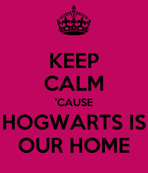 KEEP CALM 'CAUSE HOGWARTS IS OUR HOME