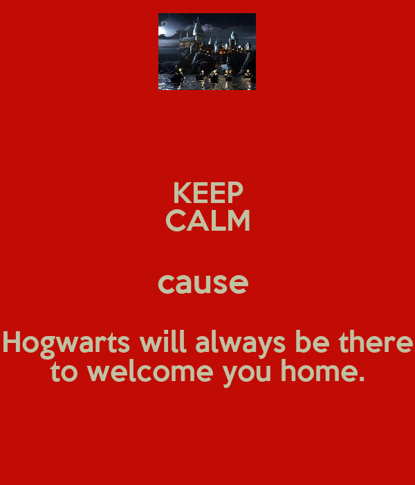 KEEP CALM cause  Hogwarts will always be there to welcome you home.