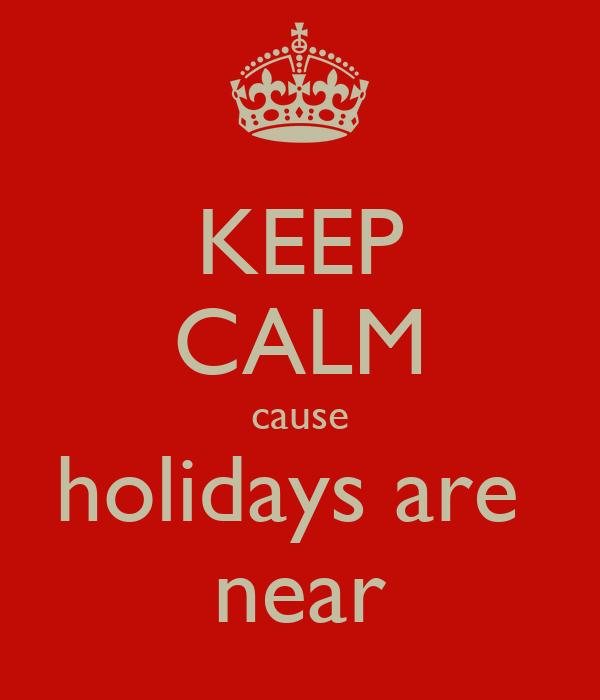KEEP CALM cause holidays are  near