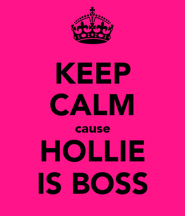 KEEP CALM cause HOLLIE IS BOSS