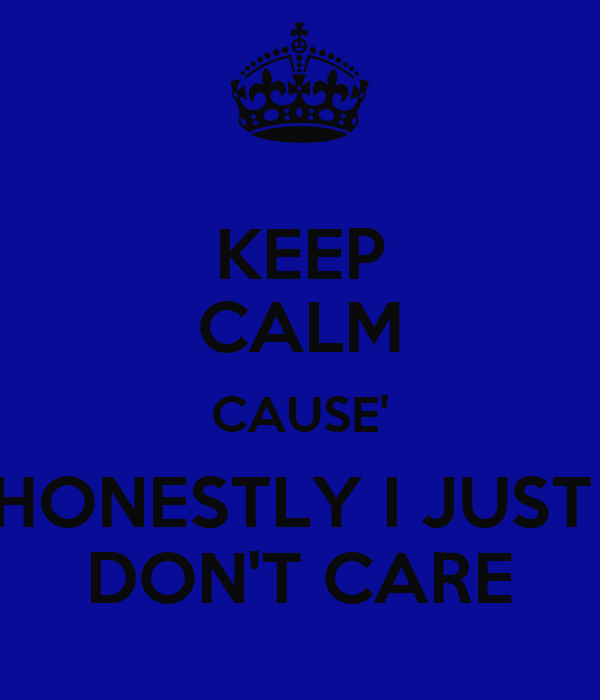 KEEP CALM CAUSE' HONESTLY I JUST  DON'T CARE