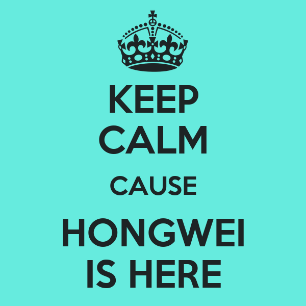 KEEP CALM CAUSE HONGWEI IS HERE