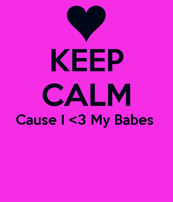 KEEP CALM Cause I <3 My Babes
