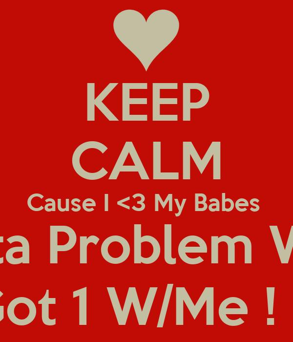 KEEP CALM Cause I <3 My Babes  If U Gotta Problem W/Them? U Got 1 W/Me ! Frfr