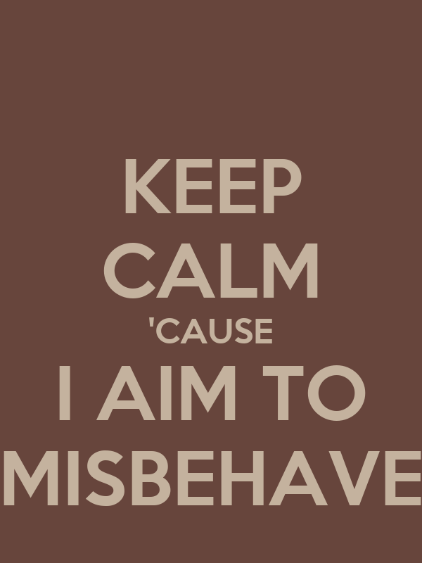 KEEP CALM 'CAUSE I AIM TO MISBEHAVE