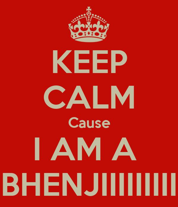 KEEP CALM Cause I AM A  BHENJIIIIIIIII
