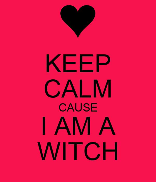 KEEP CALM CAUSE I AM A WITCH