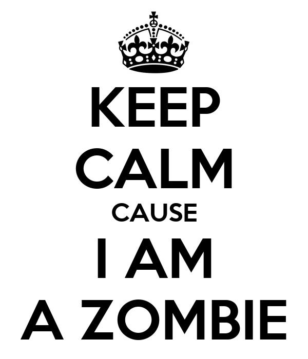 KEEP CALM CAUSE I AM A ZOMBIE