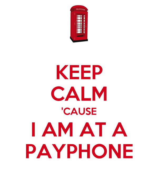 KEEP CALM 'CAUSE I AM AT A PAYPHONE