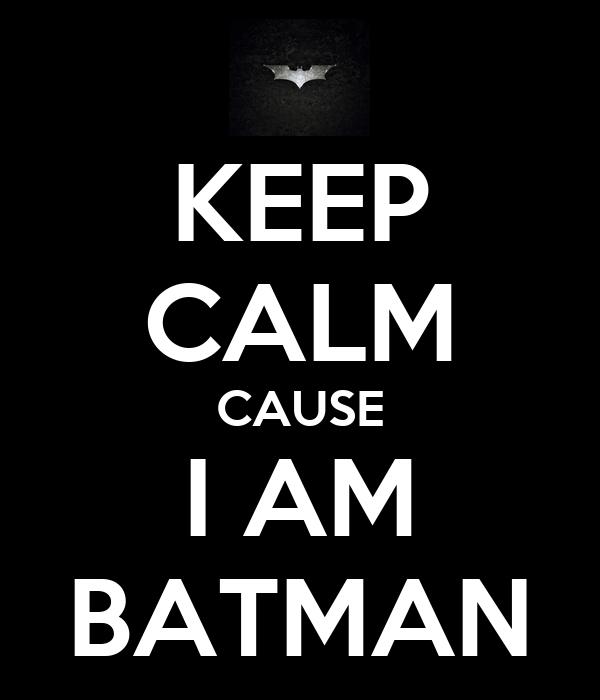 KEEP CALM CAUSE I AM BATMAN
