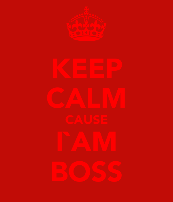 KEEP CALM CAUSE I`AM BOSS