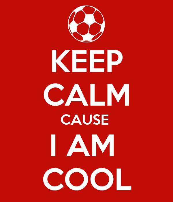 KEEP CALM CAUSE  I AM  COOL