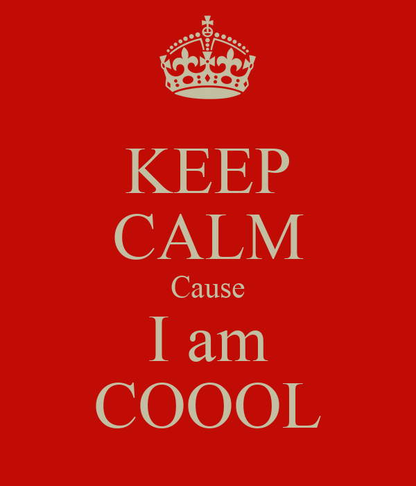 KEEP CALM Cause I am COOOL