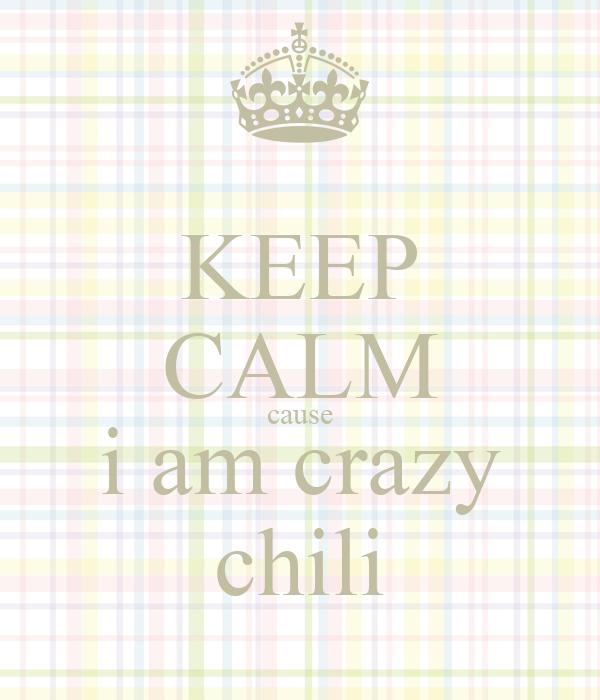 KEEP CALM cause i am crazy chili