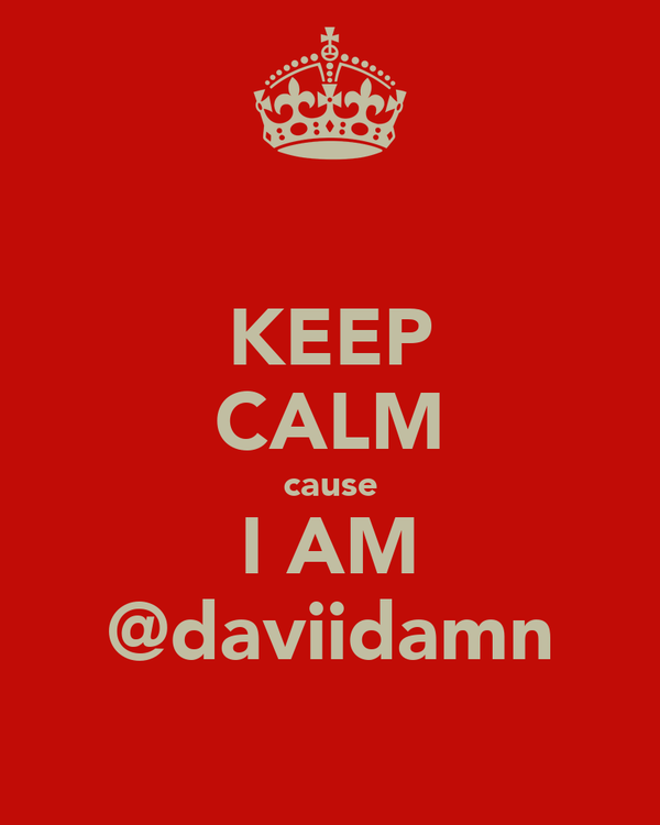 KEEP CALM cause I AM @daviidamn