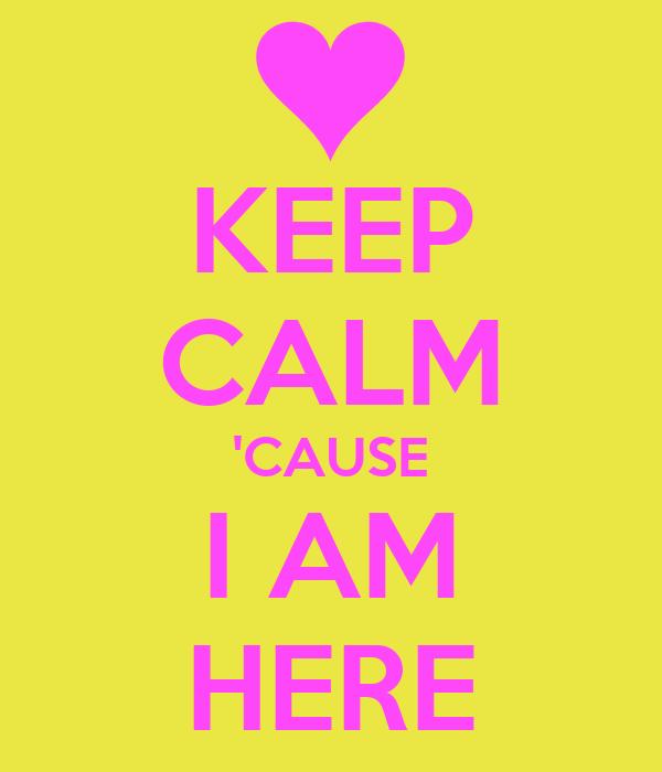 KEEP CALM 'CAUSE I AM HERE