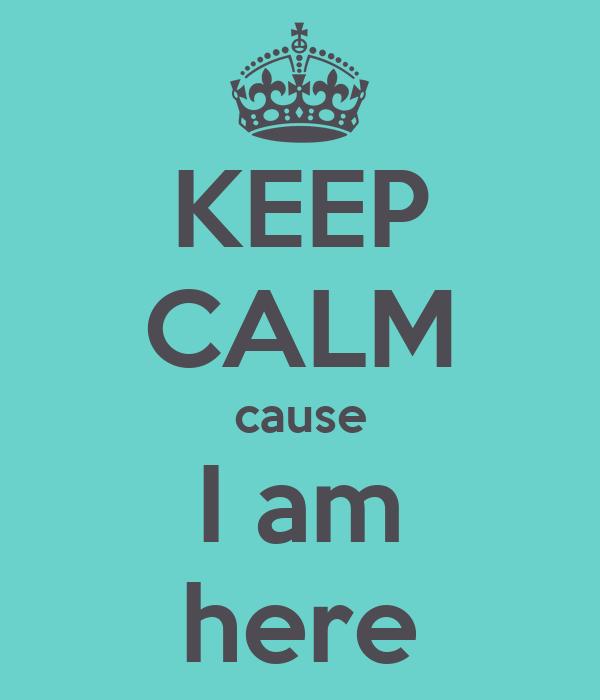 KEEP CALM cause I am here