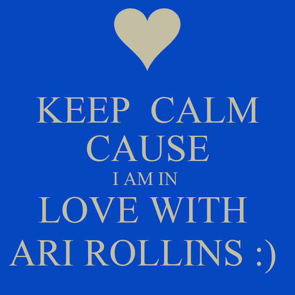 KEEP  CALM CAUSE I AM IN  LOVE WITH  ARI ROLLINS :)
