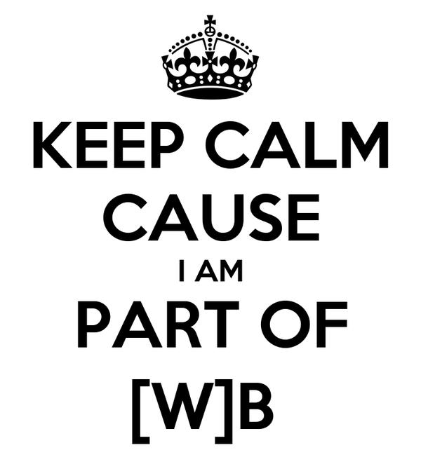 KEEP CALM CAUSE I AM PART OF [W]B