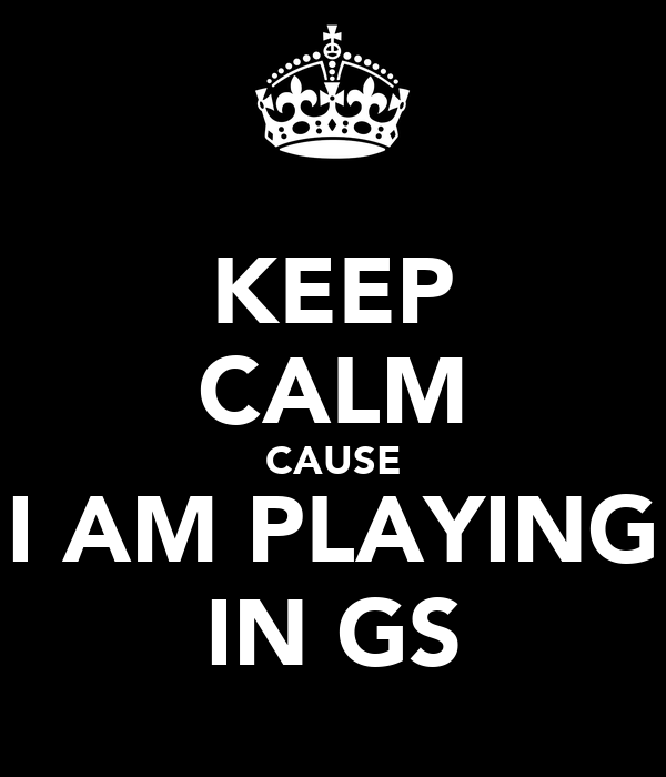 KEEP CALM CAUSE I AM PLAYING IN GS