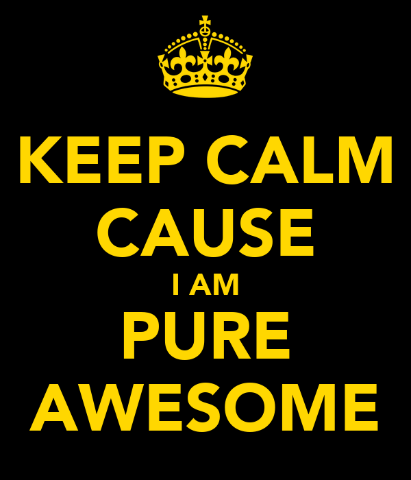 KEEP CALM CAUSE I AM PURE AWESOME