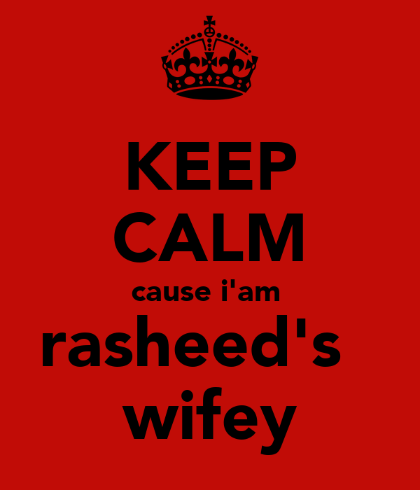 KEEP CALM cause i'am  rasheed's   wifey