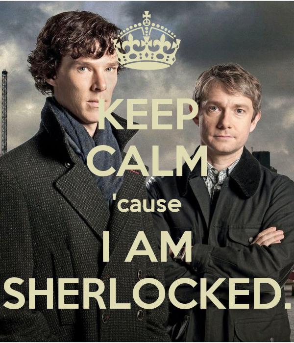 KEEP CALM 'cause I AM SHERLOCKED.