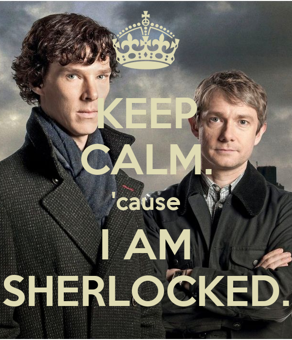 KEEP CALM. 'cause I AM SHERLOCKED.