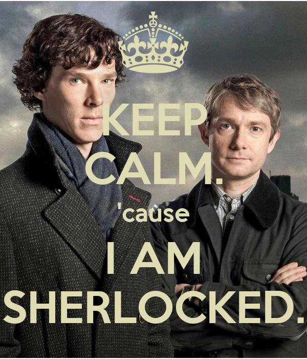 KEEP CALM. 'cause I AM SHERLOCKED.
