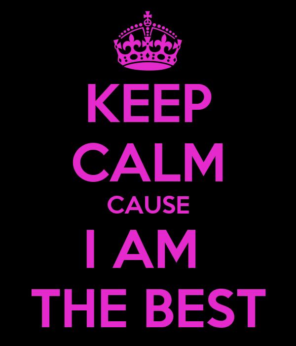 KEEP CALM CAUSE I AM  THE BEST