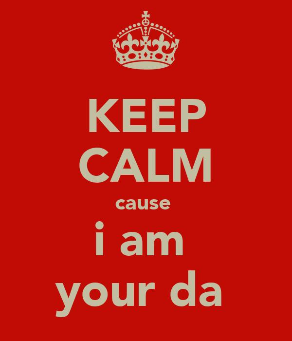 KEEP CALM cause  i am  your da