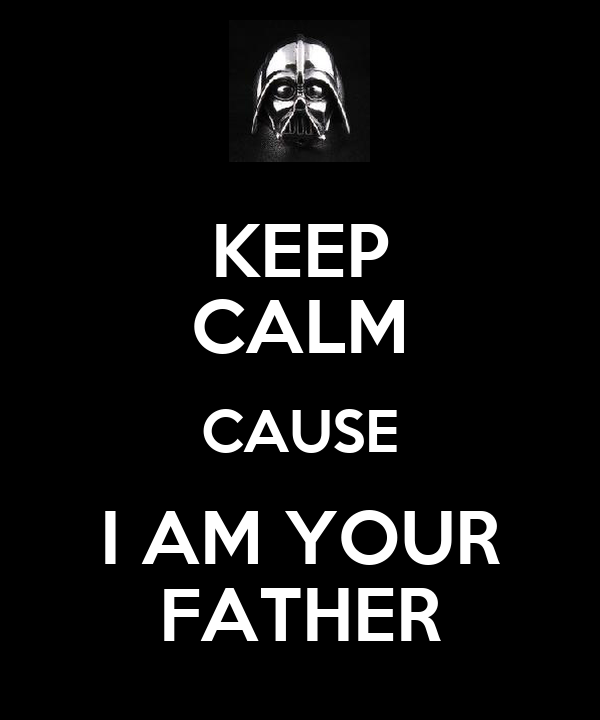 KEEP CALM CAUSE I AM YOUR FATHER