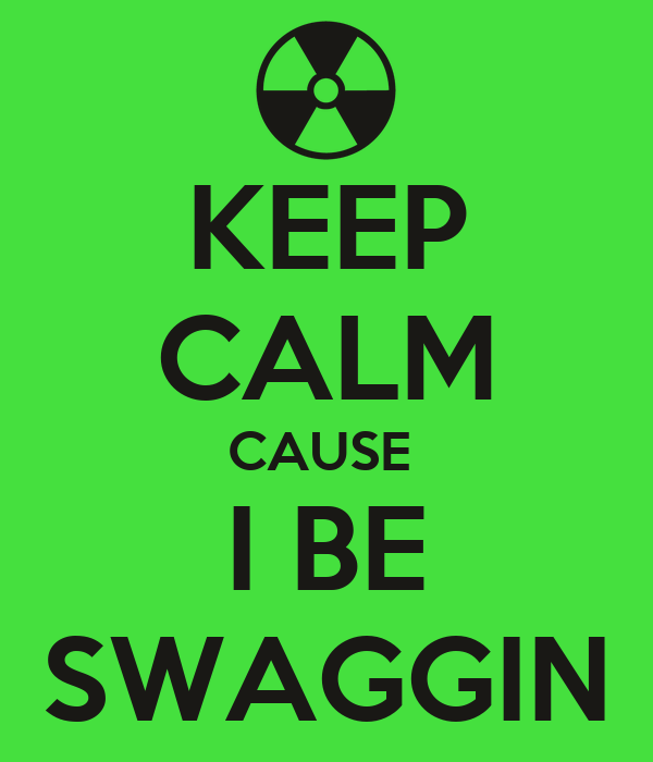 KEEP CALM CAUSE  I BE SWAGGIN