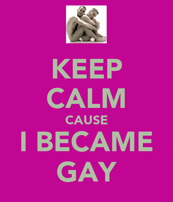 KEEP CALM CAUSE I BECAME GAY