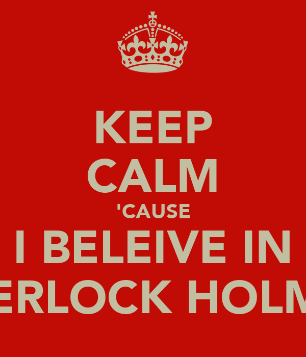 KEEP CALM 'CAUSE I BELEIVE IN SHERLOCK HOLMES