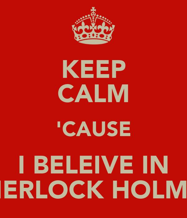 KEEP CALM 'CAUSE I BELEIVE IN SHERLOCK HOLMES