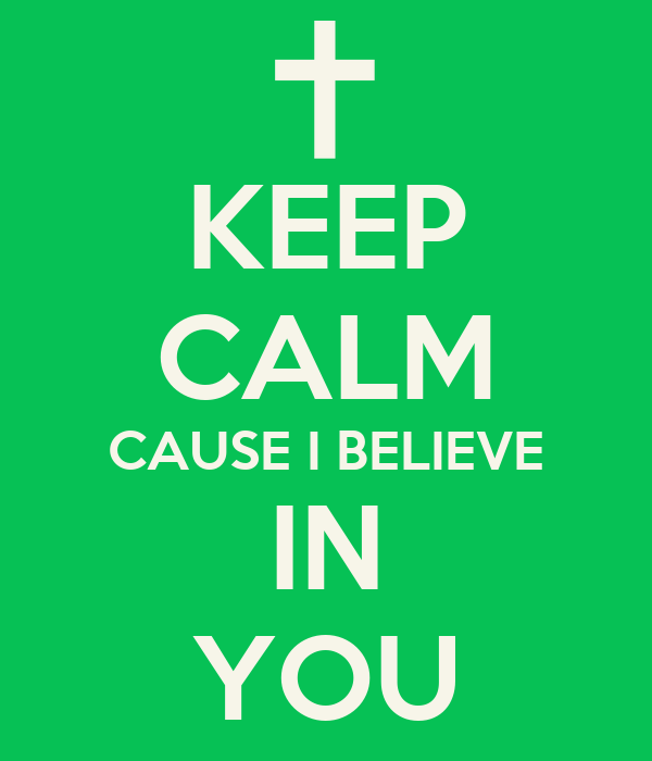 KEEP CALM CAUSE I BELIEVE IN YOU