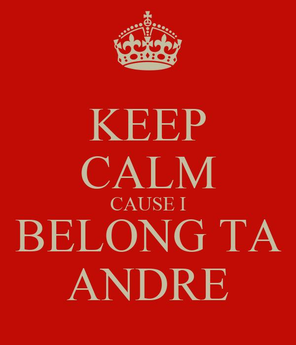 KEEP CALM CAUSE I BELONG TA ANDRE