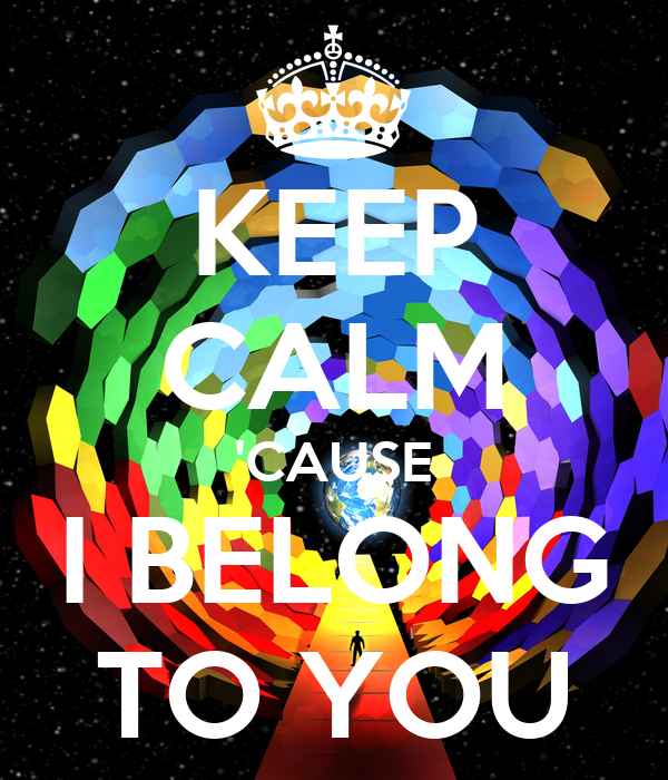 KEEP CALM 'CAUSE I BELONG TO YOU