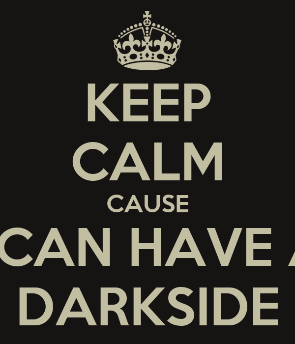KEEP CALM CAUSE I CAN HAVE A DARKSIDE