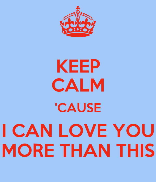 KEEP CALM 'CAUSE I CAN LOVE YOU MORE THAN THIS