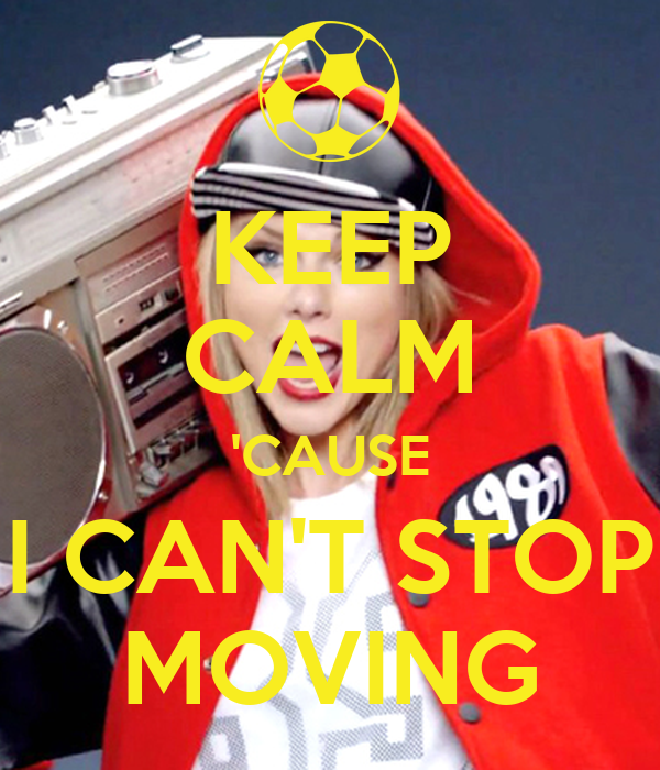 KEEP CALM 'CAUSE I CAN'T STOP MOVING