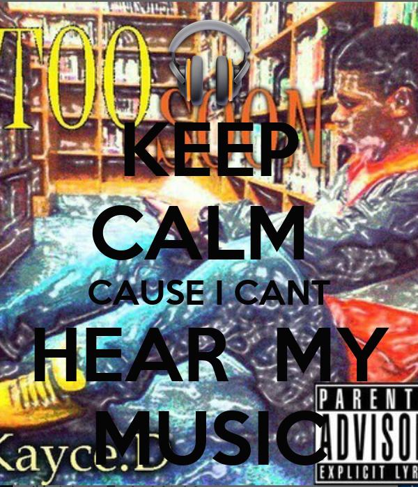 KEEP CALM  CAUSE I CANT HEAR  MY MUSIC