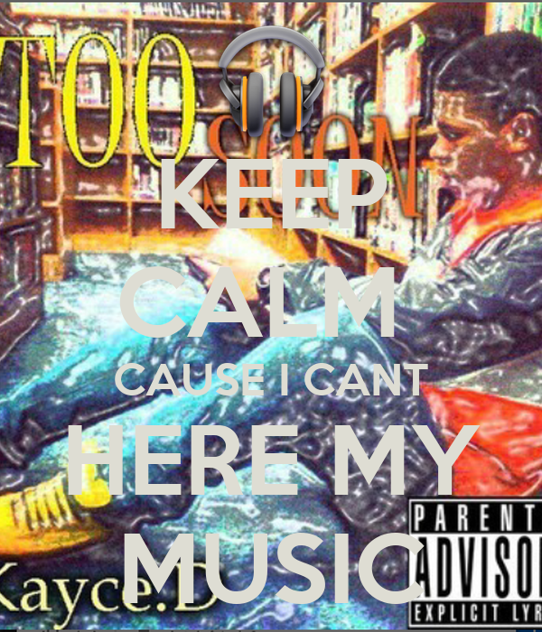 KEEP CALM  CAUSE I CANT HERE MY MUSIC