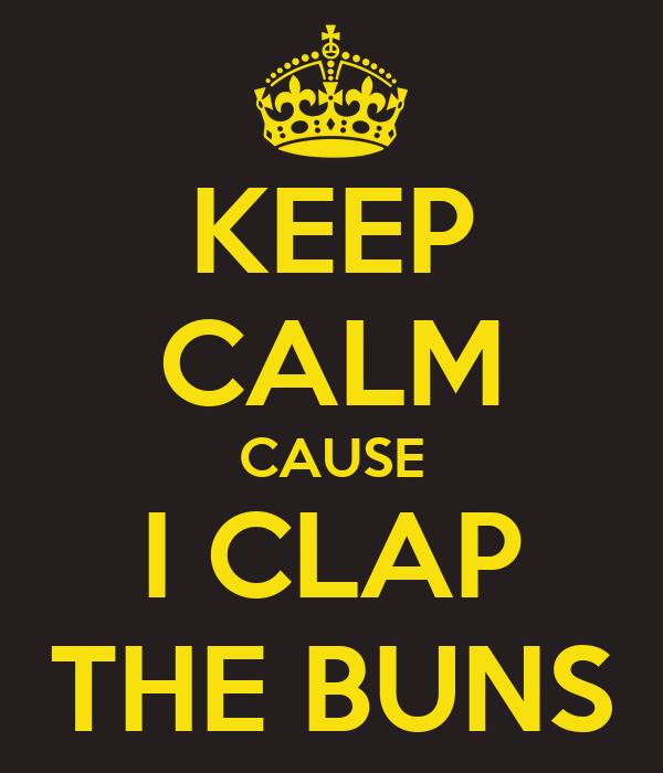 KEEP CALM CAUSE I CLAP THE BUNS