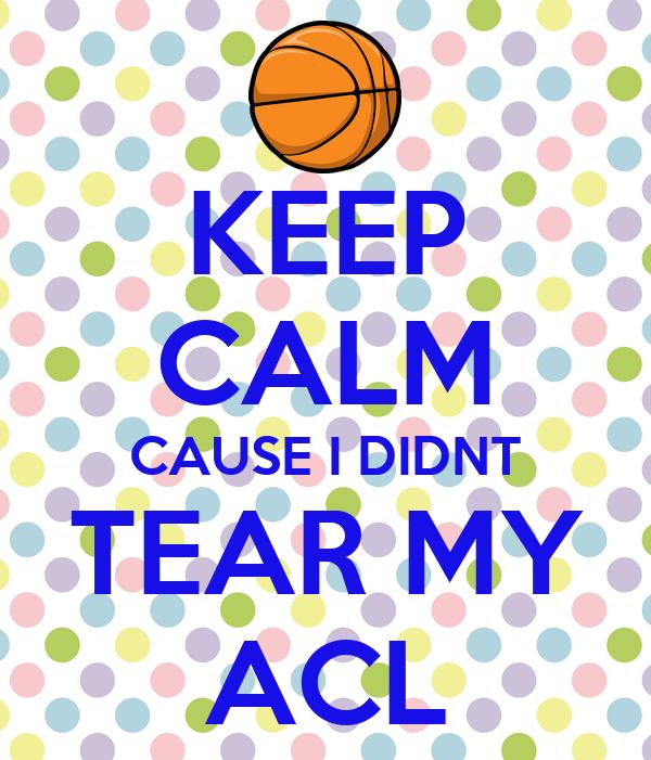 KEEP CALM CAUSE I DIDNT TEAR MY ACL